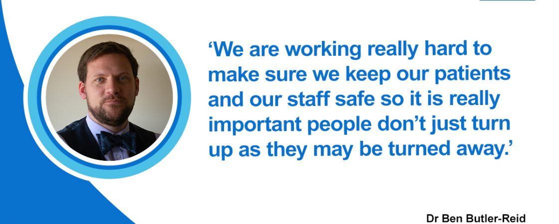 CCG clinical director Dr Ben Butler-Reid, said: @we are working really hard to make sure we keep our patients and our staff safe so it is really important people don't just turn up as they may be turned away.'