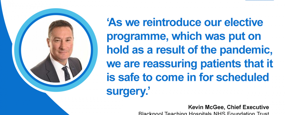 "Kevin McGee, Chief Executive of Blackpool Teaching Hospitals gives a message of reassurance regarding surgery. He said, ""As we reintroduce our elective programme, which was put on hold as a result of the pandemic, we are reassuring patients that is it safe to come in for scheduled surgery.'"