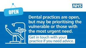 Dental practices are open, but may be prioritising the vulnerable or those with the most urgent need. Get in touch with your practice if you need advice.